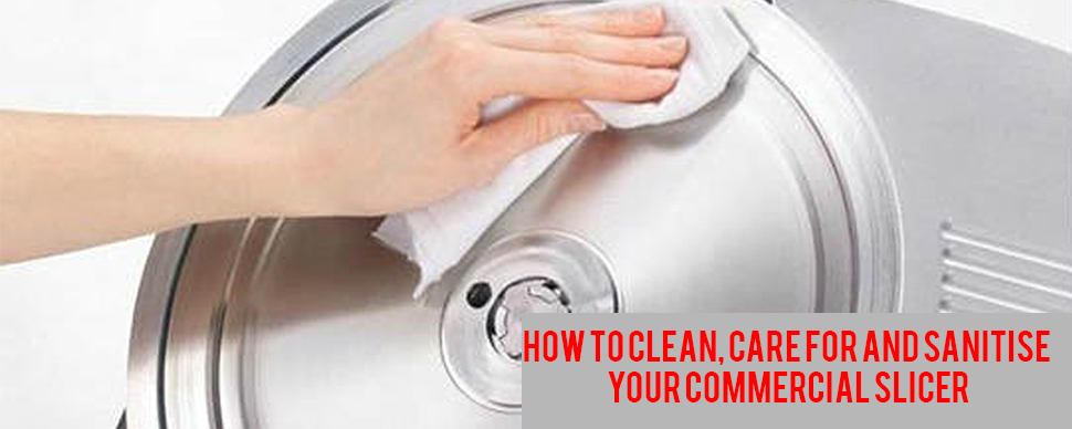 How to Clean, Care For and Sanitise Your Commercial  Slicer